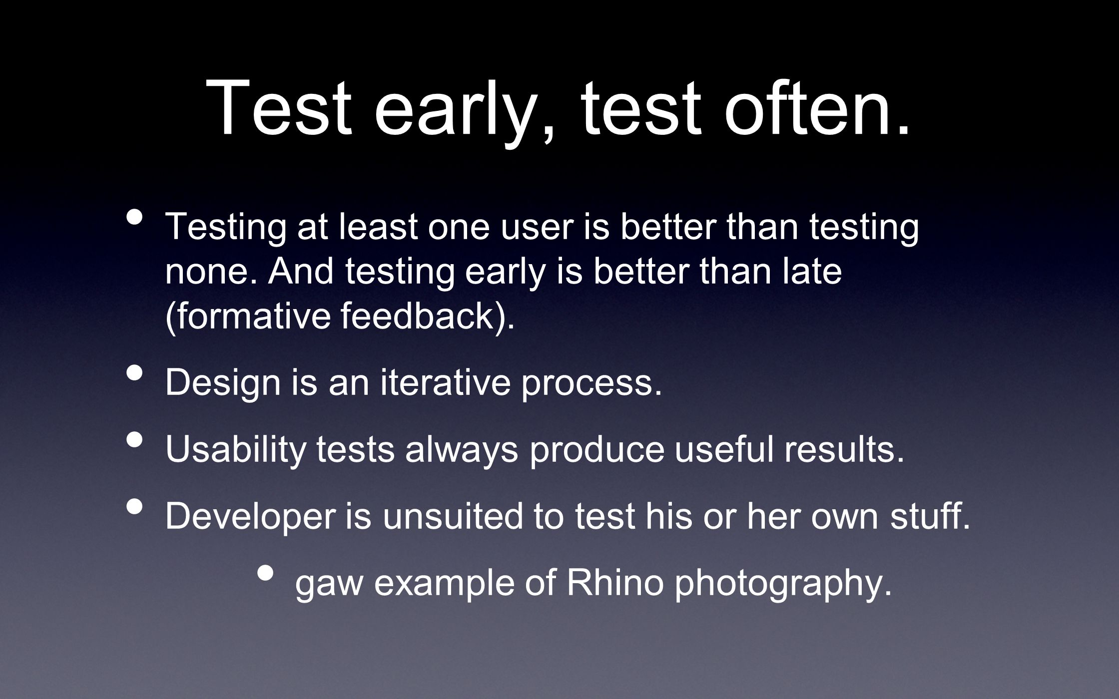 Test early, test often. Testing at least one user is better than testing none. And testing early is better than late (formative feedback). Design is a
