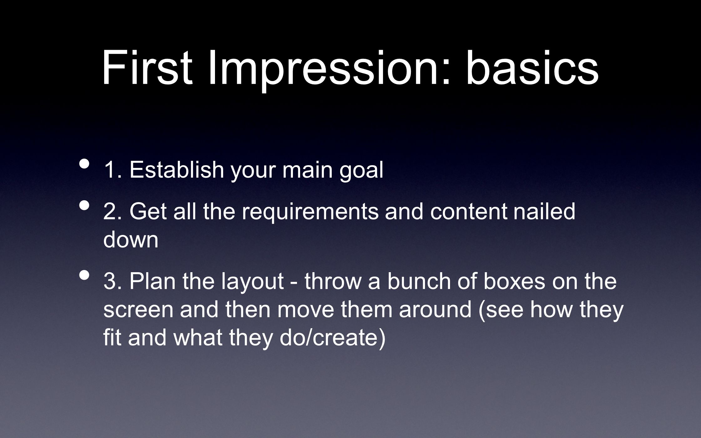 First Impression: basics 1. Establish your main goal 2. Get all the requirements and content nailed down 3. Plan the layout - throw a bunch of boxes o