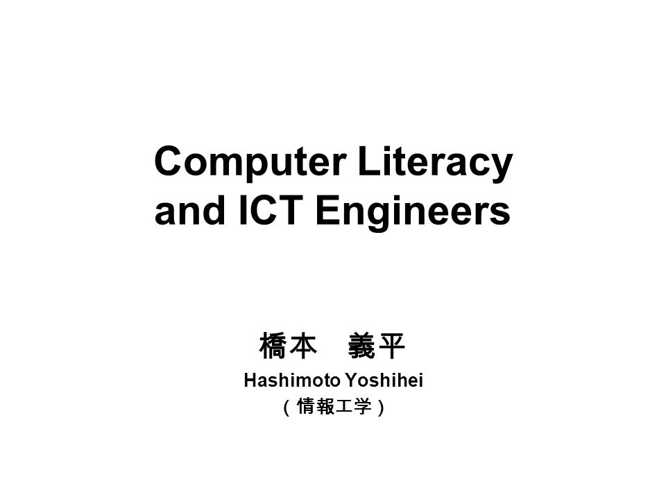 Computer Literacy and ICT Engineers 橋本 義平 Hashimoto Yoshihei (情報工学)