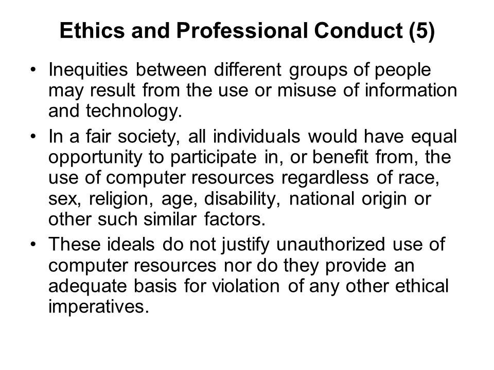Ethics and Professional Conduct (5) Inequities between different groups of people may result from the use or misuse of information and technology. In
