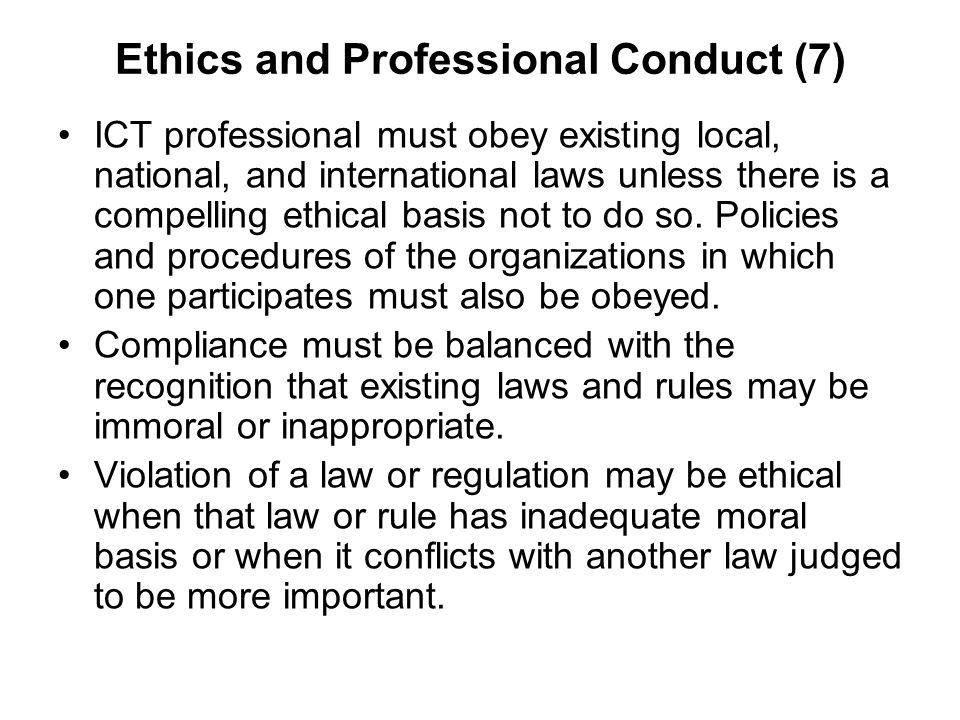Ethics and Professional Conduct (7) ICT professional must obey existing local, national, and international laws unless there is a compelling ethical b