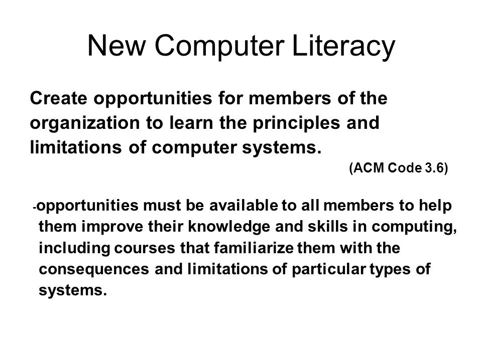 New Computer Literacy Create opportunities for members of the organization to learn the principles and limitations of computer systems. (ACM Code 3.6)