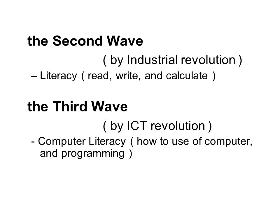 the Second Wave ( by Industrial revolution ) –Literacy ( read, write, and calculate ) the Third Wave ( by ICT revolution ) - Computer Literacy ( how t