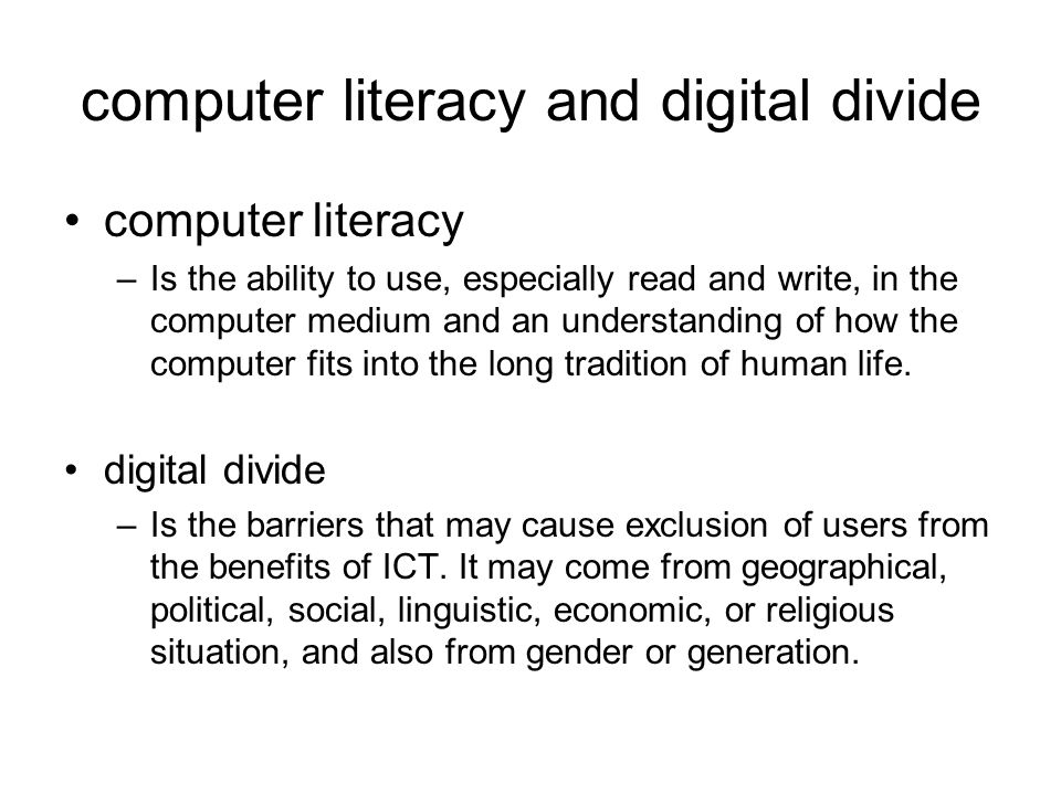 computer literacy and digital divide computer literacy –Is the ability to use, especially read and write, in the computer medium and an understanding