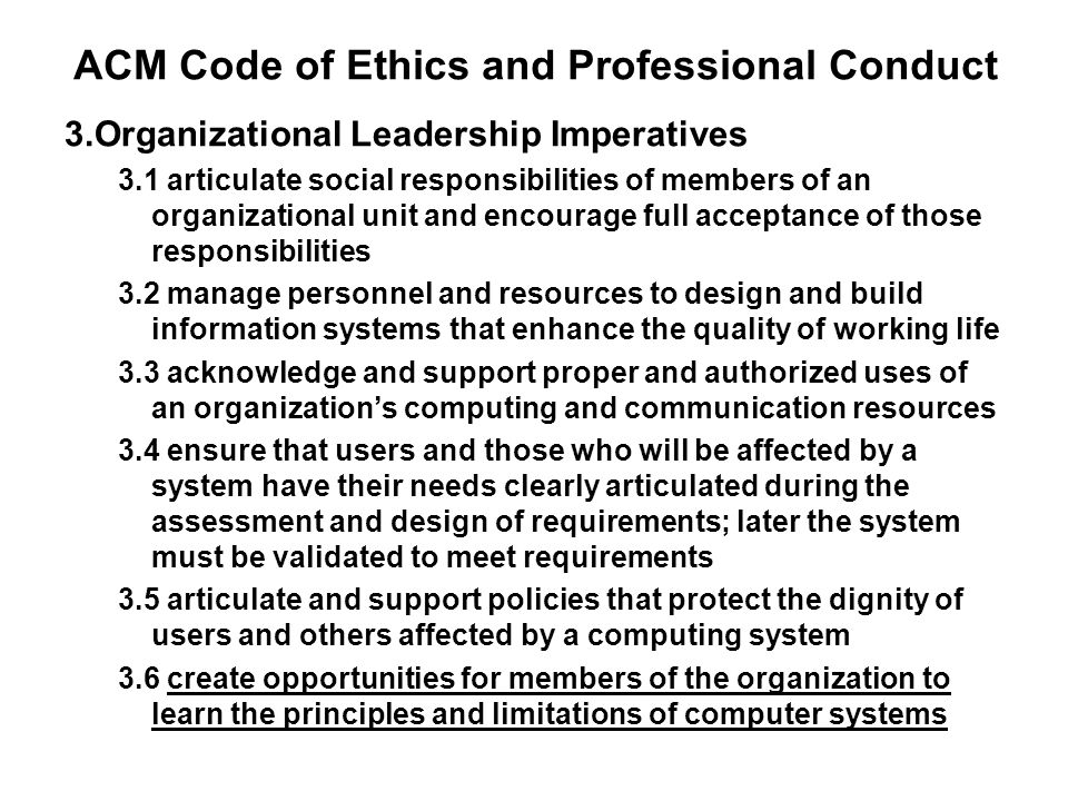 ACM Code of Ethics and Professional Conduct 3.Organizational Leadership Imperatives 3.1 articulate social responsibilities of members of an organizati