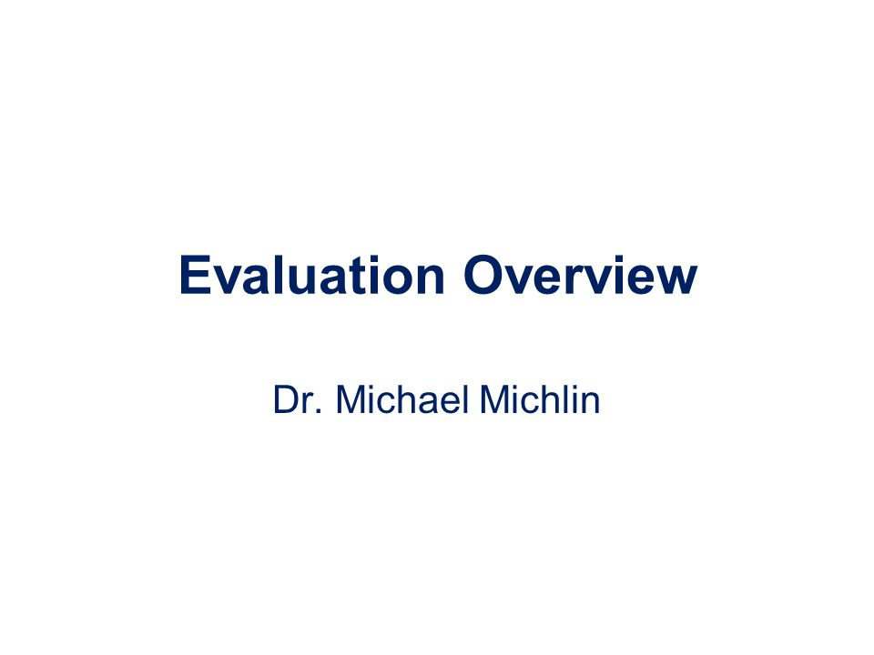 Evaluation Overview Dr. Michael Michlin