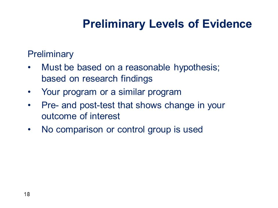 18 Preliminary Levels of Evidence Preliminary Must be based on a reasonable hypothesis; based on research findings Your program or a similar program Pre- and post-test that shows change in your outcome of interest No comparison or control group is used