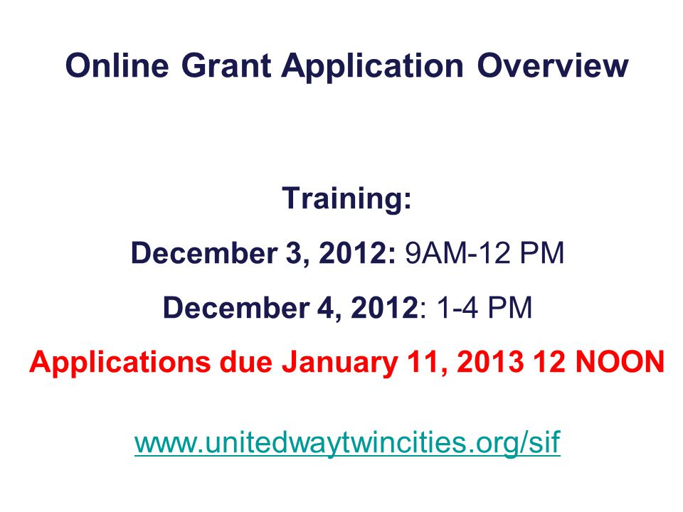 Online Grant Application Overview Training: December 3, 2012: 9AM-12 PM December 4, 2012: 1-4 PM Applications due January 11, 2013 12 NOON www.unitedwaytwincities.org/sif www.unitedwaytwincities.org/sif