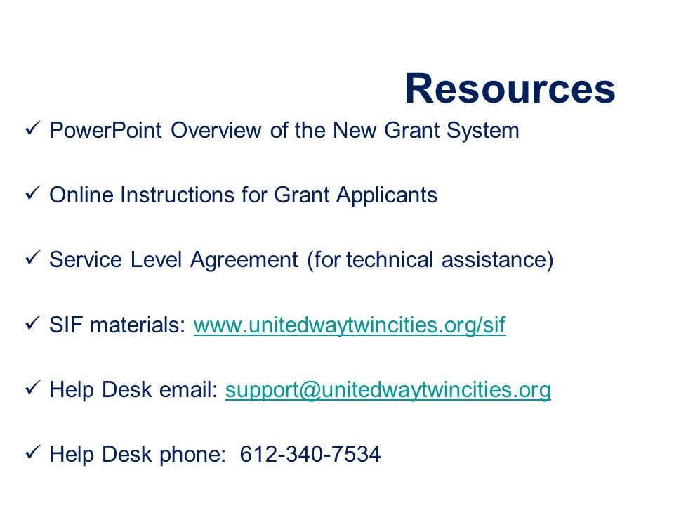 Resources PowerPoint Overview of the New Grant System Online Instructions for Grant Applicants Service Level Agreement (for technical assistance) SIF materials: www.unitedwaytwincities.org/sifwww.unitedwaytwincities.org/sif Help Desk email: support@unitedwaytwincities.orgsupport@unitedwaytwincities.org Help Desk phone: 612-340-7534