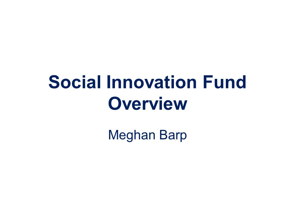 Social Innovation Fund Overview Meghan Barp