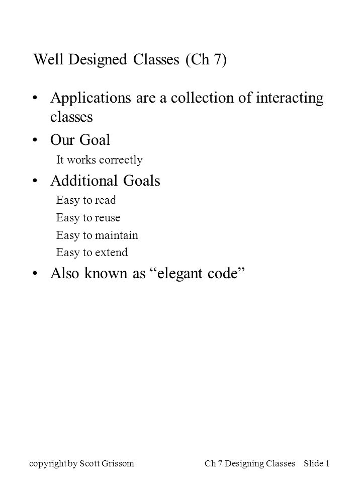 copyright by Scott GrissomCh 7 Designing Classes Slide 1 Well Designed Classes (Ch 7) Applications are a collection of interacting classes Our Goal It works correctly Additional Goals Easy to read Easy to reuse Easy to maintain Easy to extend Also known as elegant code