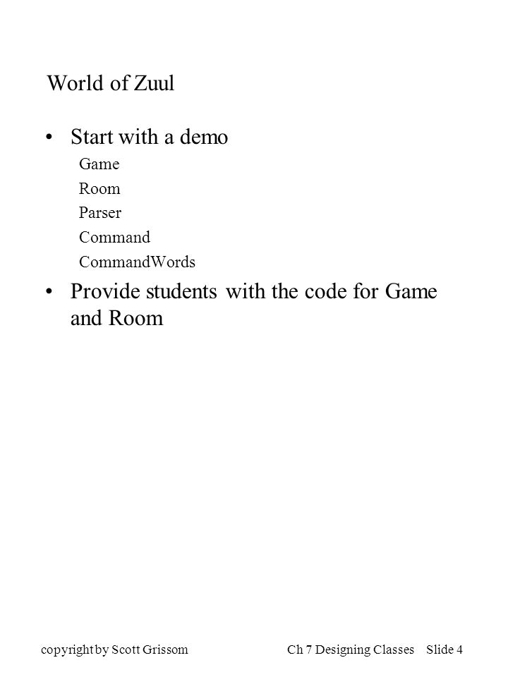 copyright by Scott GrissomCh 7 Designing Classes Slide 4 World of Zuul Start with a demo Game Room Parser Command CommandWords Provide students with the code for Game and Room