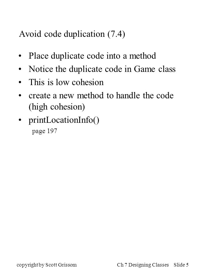 copyright by Scott GrissomCh 7 Designing Classes Slide 5 Avoid code duplication (7.4) Place duplicate code into a method Notice the duplicate code in Game class This is low cohesion create a new method to handle the code (high cohesion) printLocationInfo() page 197