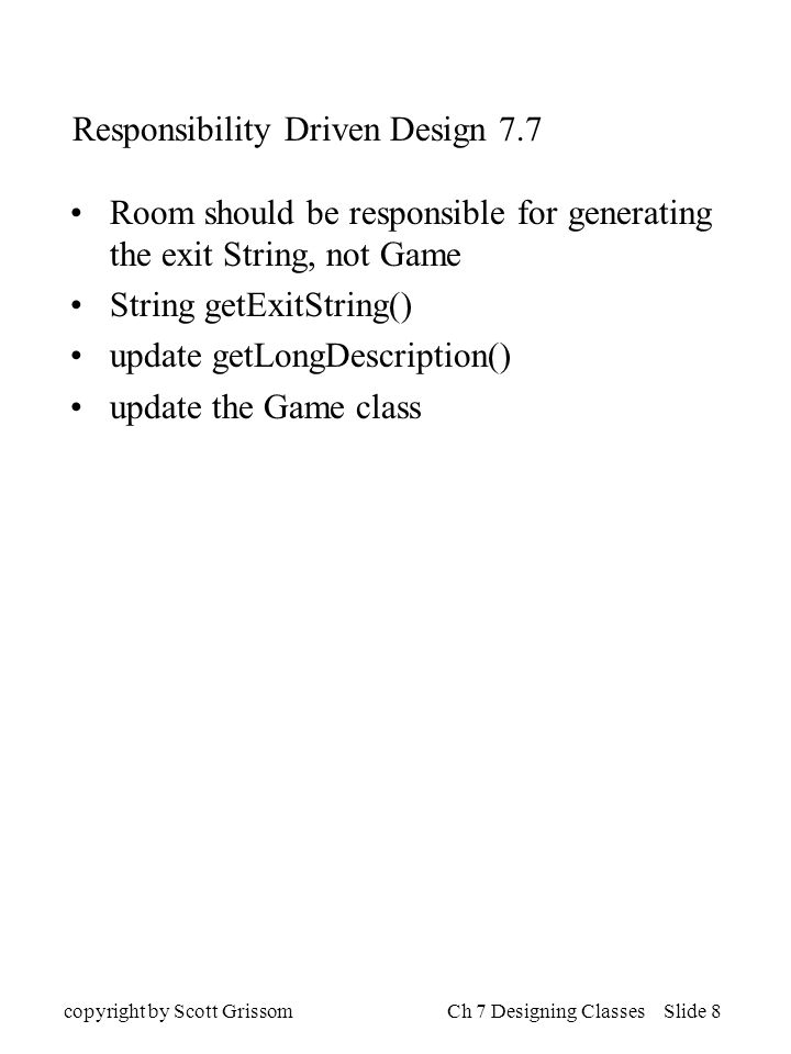 copyright by Scott GrissomCh 7 Designing Classes Slide 8 Responsibility Driven Design 7.7 Room should be responsible for generating the exit String, not Game String getExitString() update getLongDescription() update the Game class