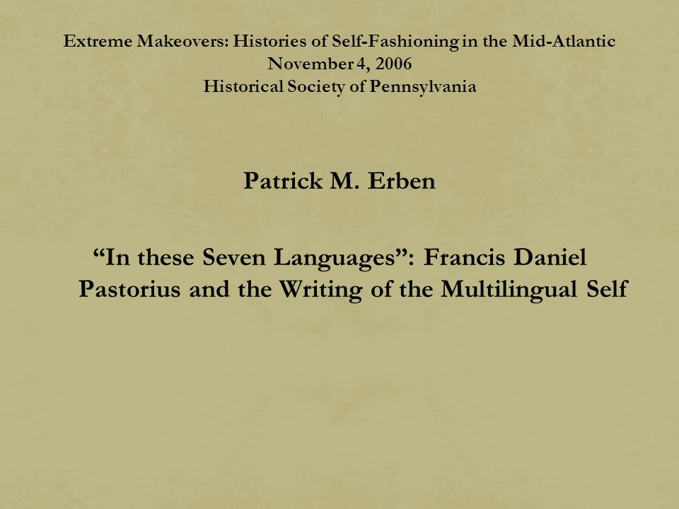 Extreme Makeovers: Histories of Self-Fashioning in the Mid-Atlantic November 4, 2006 Historical Society of Pennsylvania Patrick M.