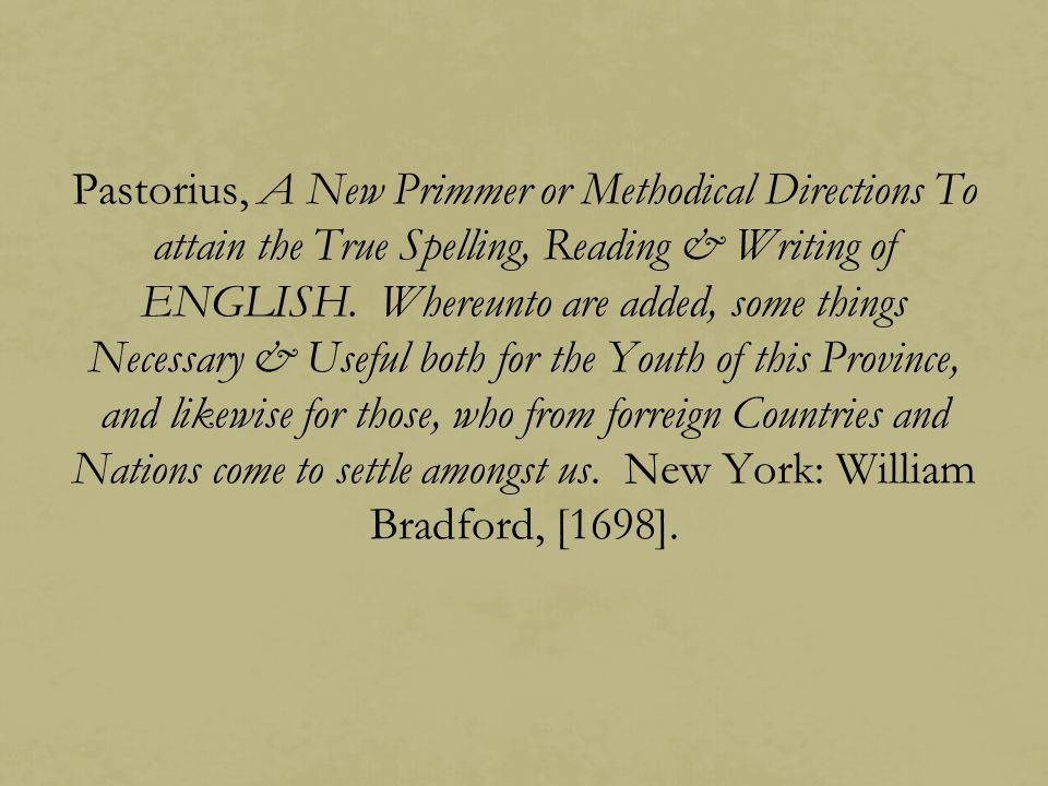 Pastorius, A New Primmer or Methodical Directions To attain the True Spelling, Reading & Writing of ENGLISH.