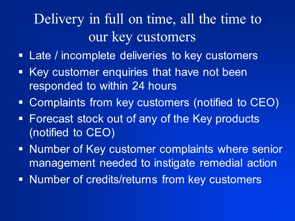 Delivery in full on time, all the time to our key customers  Late / incomplete deliveries to key customers  Key customer enquiries that have not been responded to within 24 hours  Complaints from key customers (notified to CEO)  Forecast stock out of any of the Key products (notified to CEO)  Number of Key customer complaints where senior management needed to instigate remedial action  Number of credits/returns from key customers