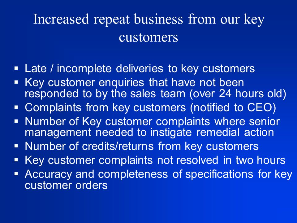 Increased repeat business from our key customers  Late / incomplete deliveries to key customers  Key customer enquiries that have not been responded to by the sales team (over 24 hours old)  Complaints from key customers (notified to CEO)  Number of Key customer complaints where senior management needed to instigate remedial action  Number of credits/returns from key customers  Key customer complaints not resolved in two hours  Accuracy and completeness of specifications for key customer orders