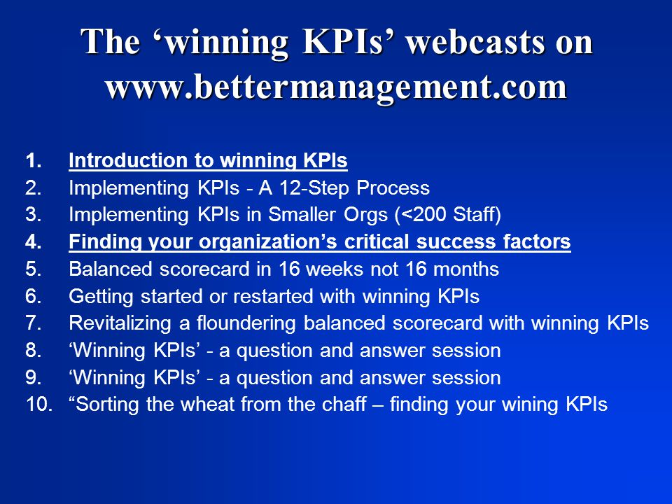 The 'winning KPIs' webcasts on www.bettermanagement.com 1.Introduction to winning KPIs 2.Implementing KPIs - A 12-Step Process 3.Implementing KPIs in Smaller Orgs (<200 Staff) 4.Finding your organization's critical success factors 5.Balanced scorecard in 16 weeks not 16 months 6.Getting started or restarted with winning KPIs 7.Revitalizing a floundering balanced scorecard with winning KPIs 8.'Winning KPIs' - a question and answer session 9.'Winning KPIs' - a question and answer session 10. Sorting the wheat from the chaff – finding your wining KPIs