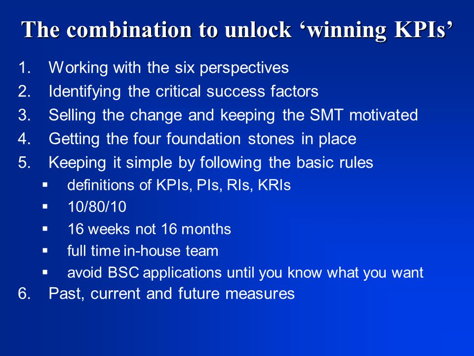 The combination to unlock 'winning KPIs' 1.Working with the six perspectives 2.Identifying the critical success factors 3.Selling the change and keeping the SMT motivated 4.Getting the four foundation stones in place 5.Keeping it simple by following the basic rules  definitions of KPIs, PIs, RIs, KRIs  10/80/10  16 weeks not 16 months  full time in-house team  avoid BSC applications until you know what you want 6.Past, current and future measures