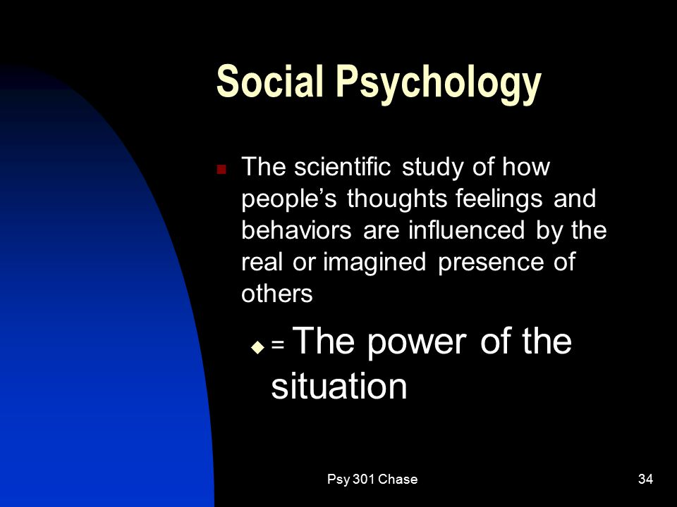 Psy 301 Chase34 Social Psychology The scientific study of how people's thoughts feelings and behaviors are influenced by the real or imagined presence of others  = The power of the situation