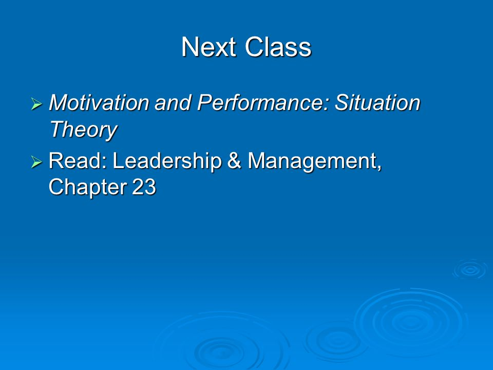 Next Class  Motivation and Performance: Situation Theory  Read: Leadership & Management, Chapter 23