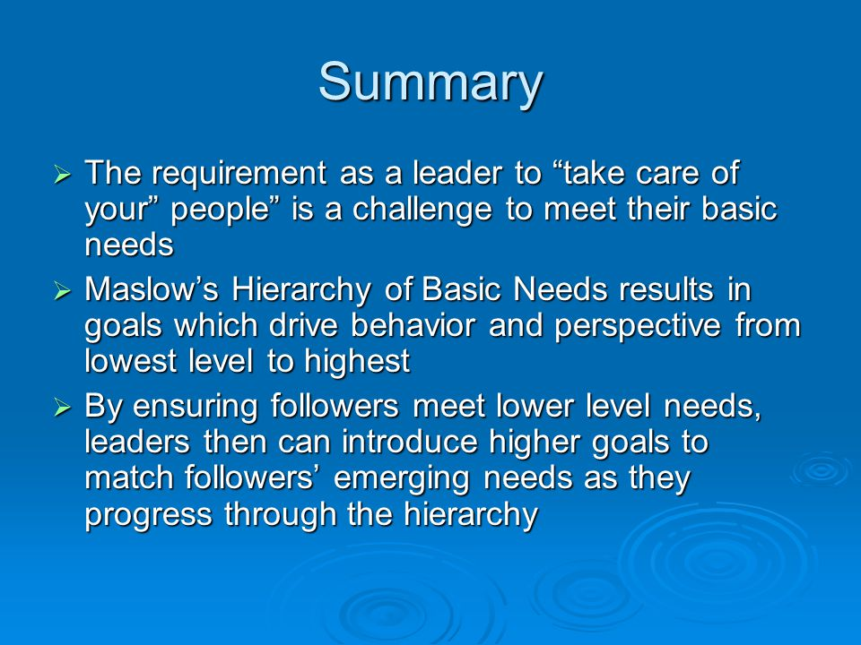 Summary  The requirement as a leader to take care of your people is a challenge to meet their basic needs  Maslow's Hierarchy of Basic Needs results in goals which drive behavior and perspective from lowest level to highest  By ensuring followers meet lower level needs, leaders then can introduce higher goals to match followers' emerging needs as they progress through the hierarchy