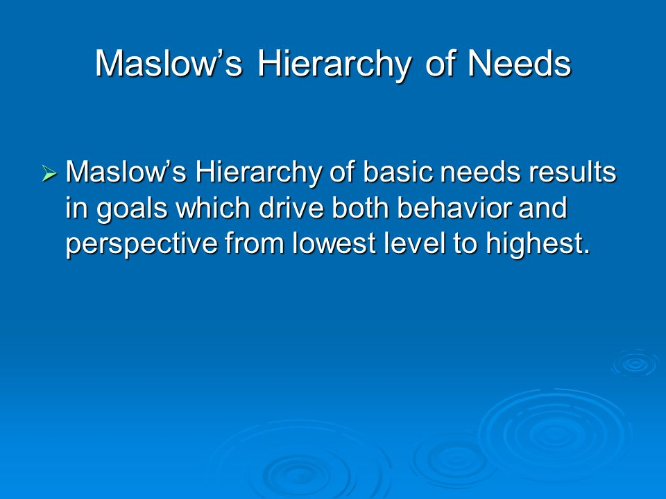 Maslow's Hierarchy of Needs  Maslow's Hierarchy of basic needs results in goals which drive both behavior and perspective from lowest level to highes