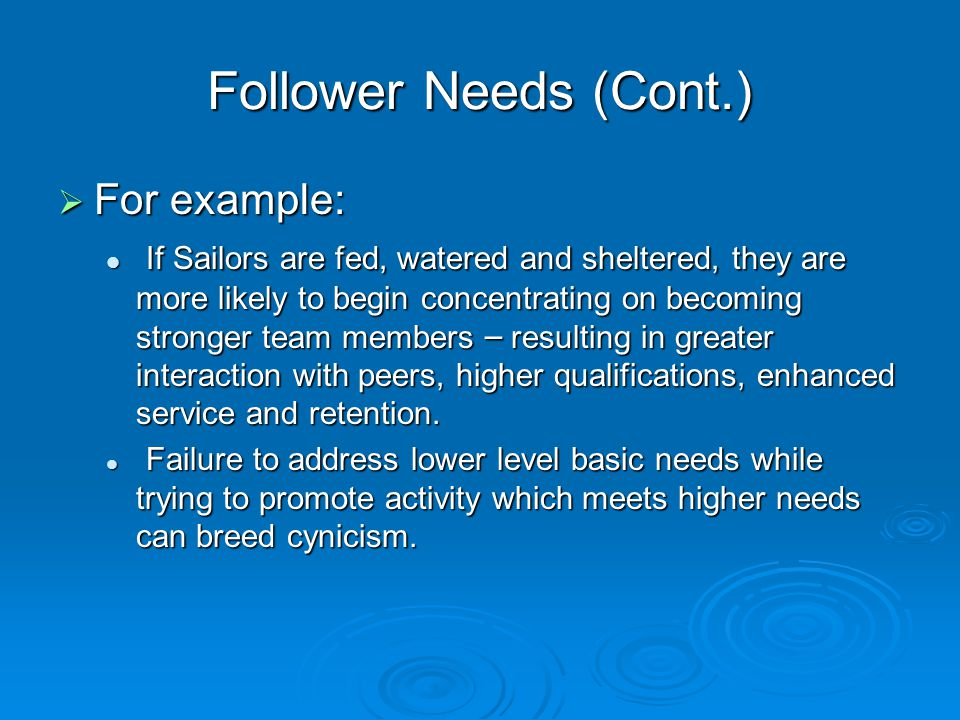 Follower Needs (Cont.)  For example: If Sailors are fed, watered and sheltered, they are more likely to begin concentrating on becoming stronger team members – resulting in greater interaction with peers, higher qualifications, enhanced service and retention.