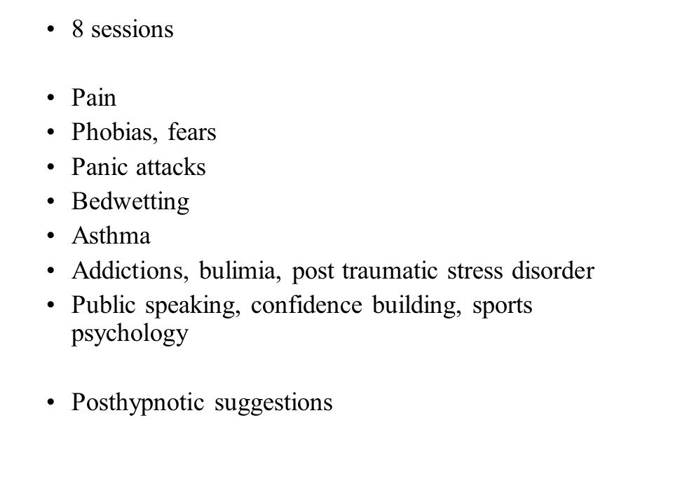 8 sessions Pain Phobias, fears Panic attacks Bedwetting Asthma Addictions, bulimia, post traumatic stress disorder Public speaking, confidence buildin