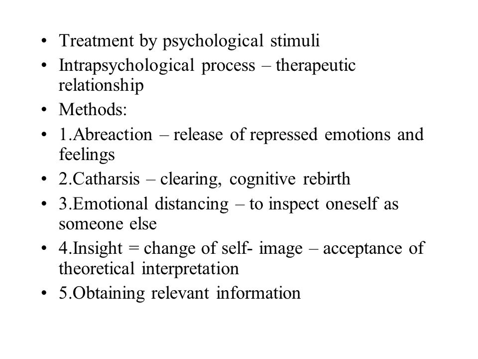 Treatment by psychological stimuli Intrapsychological process – therapeutic relationship Methods: 1.Abreaction – release of repressed emotions and feelings 2.Catharsis – clearing, cognitive rebirth 3.Emotional distancing – to inspect oneself as someone else 4.Insight = change of self- image – acceptance of theoretical interpretation 5.Obtaining relevant information