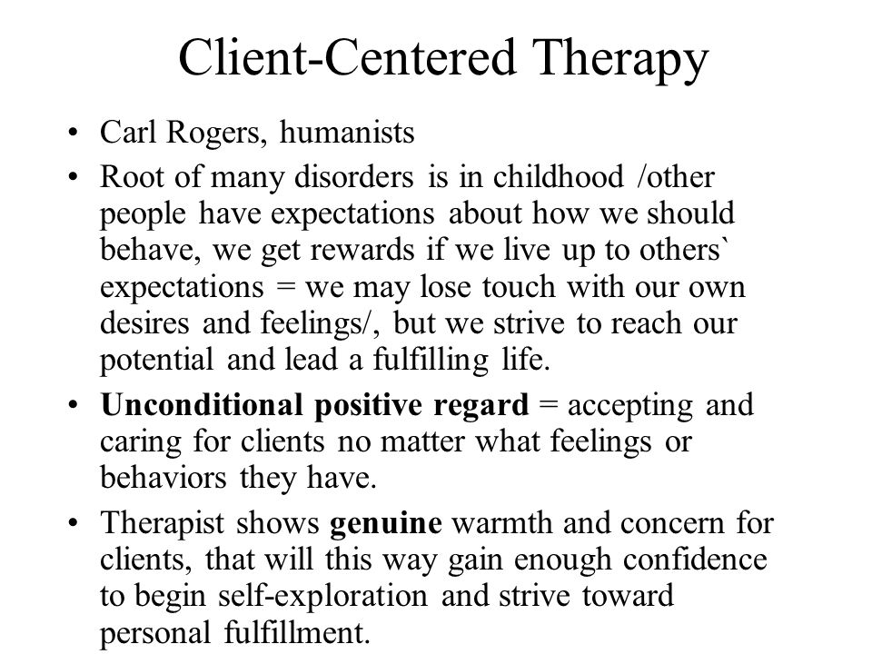 Client-Centered Therapy Carl Rogers, humanists Root of many disorders is in childhood /other people have expectations about how we should behave, we get rewards if we live up to others` expectations = we may lose touch with our own desires and feelings/, but we strive to reach our potential and lead a fulfilling life.