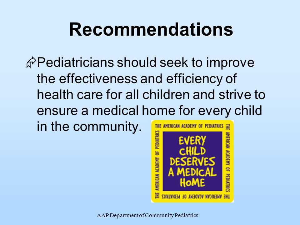 AAP Department of Community PediatricsRecommendations  Pediatricians should seek to improve the effectiveness and efficiency of health care for all c