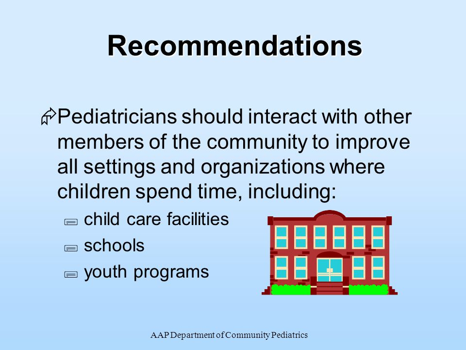 AAP Department of Community PediatricsRecommendations  Pediatricians should interact with other members of the community to improve all settings and