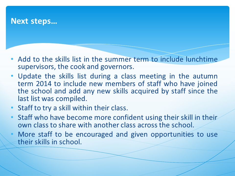 Next steps… Add to the skills list in the summer term to include lunchtime supervisors, the cook and governors.
