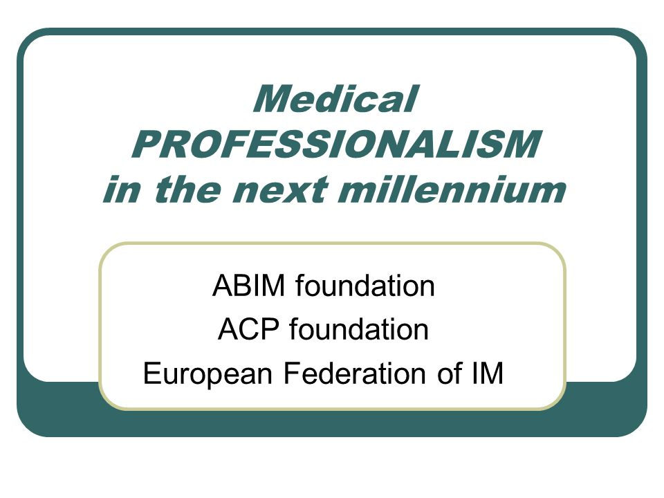 Medical PROFESSIONALISM in the next millennium ABIM foundation ACP foundation European Federation of IM