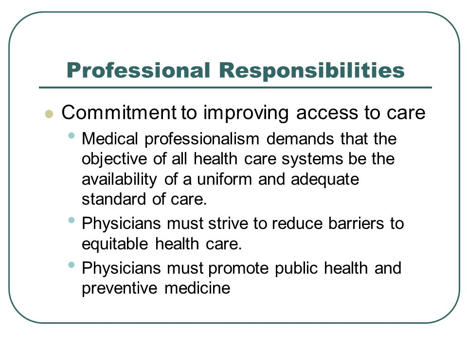 Professional Responsibilities Commitment to improving access to care Medical professionalism demands that the objective of all health care systems be the availability of a uniform and adequate standard of care.