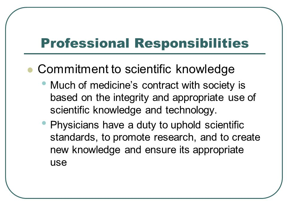 Professional Responsibilities Commitment to scientific knowledge Much of medicine's contract with society is based on the integrity and appropriate us