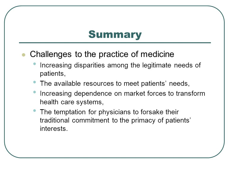 Summary Challenges to the practice of medicine Increasing disparities among the legitimate needs of patients, The available resources to meet patients