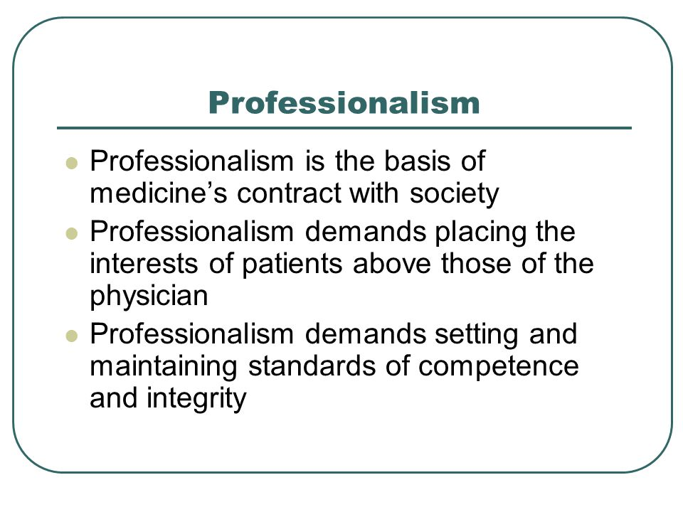 Professionalism Professionalism is the basis of medicine's contract with society Professionalism demands placing the interests of patients above those of the physician Professionalism demands setting and maintaining standards of competence and integrity