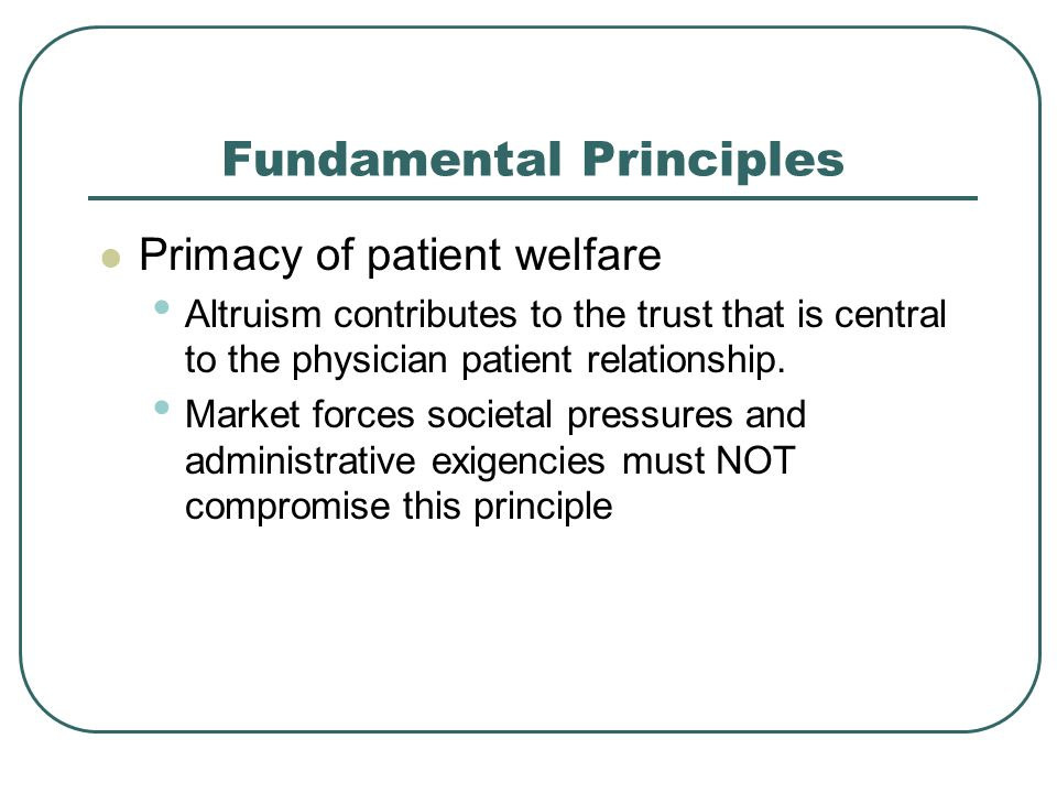 Fundamental Principles Primacy of patient welfare Altruism contributes to the trust that is central to the physician patient relationship.