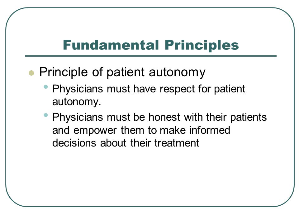 Fundamental Principles Principle of patient autonomy Physicians must have respect for patient autonomy.
