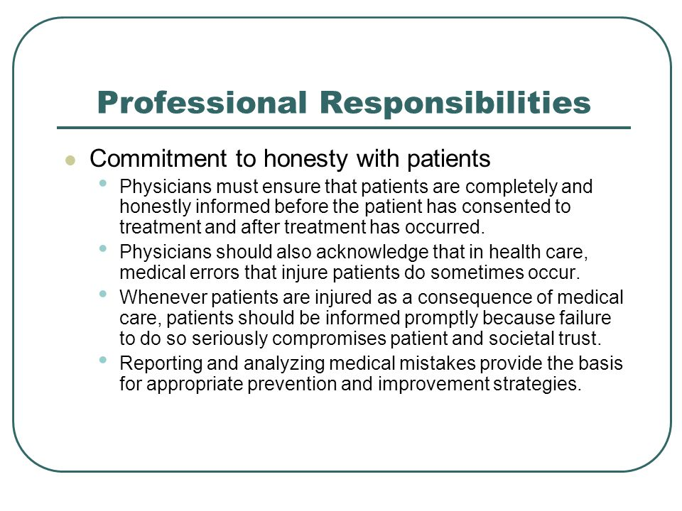 Professional Responsibilities Commitment to honesty with patients Physicians must ensure that patients are completely and honestly informed before the