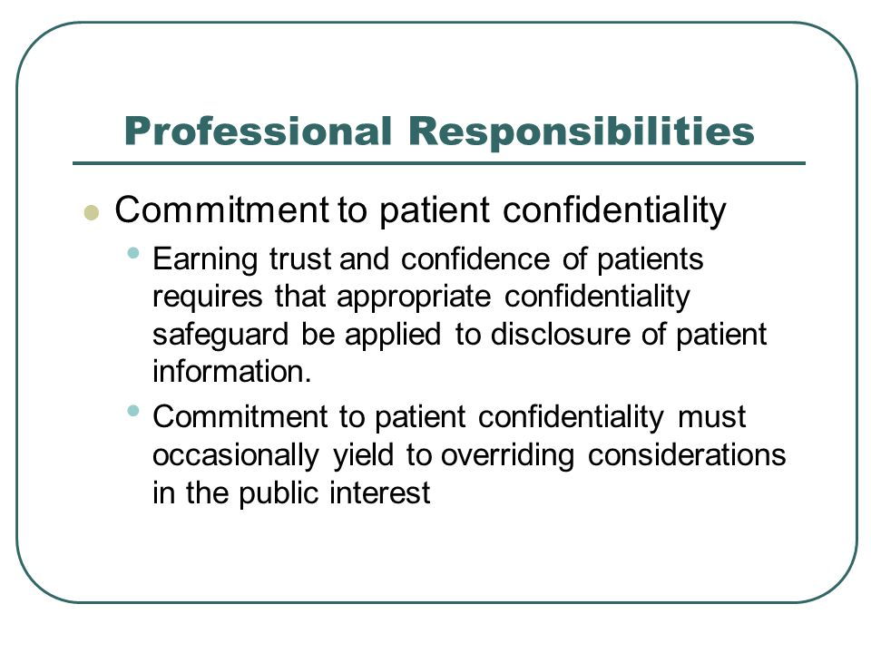 Professional Responsibilities Commitment to patient confidentiality Earning trust and confidence of patients requires that appropriate confidentiality safeguard be applied to disclosure of patient information.