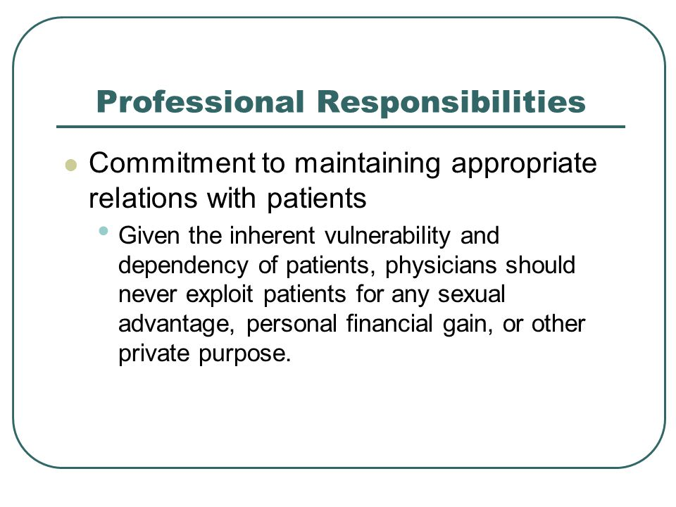 Professional Responsibilities Commitment to maintaining appropriate relations with patients Given the inherent vulnerability and dependency of patients, physicians should never exploit patients for any sexual advantage, personal financial gain, or other private purpose.