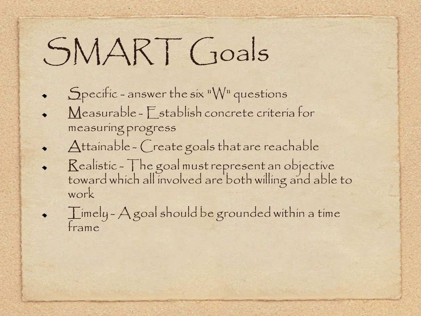 SMART Goals Specific - answer the six W questions Measurable - Establish concrete criteria for measuring progress Attainable - Create goals that are reachable Realistic - The goal must represent an objective toward which all involved are both willing and able to work Timely - A goal should be grounded within a time frame