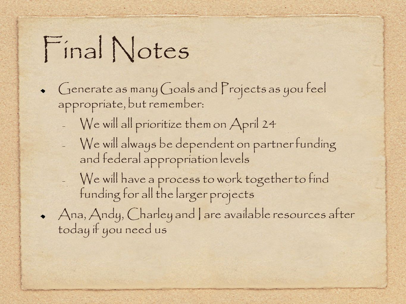 Final Notes Generate as many Goals and Projects as you feel appropriate, but remember: – We will all prioritize them on April 24 – We will always be dependent on partner funding and federal appropriation levels – We will have a process to work together to find funding for all the larger projects Ana, Andy, Charley and I are available resources after today if you need us