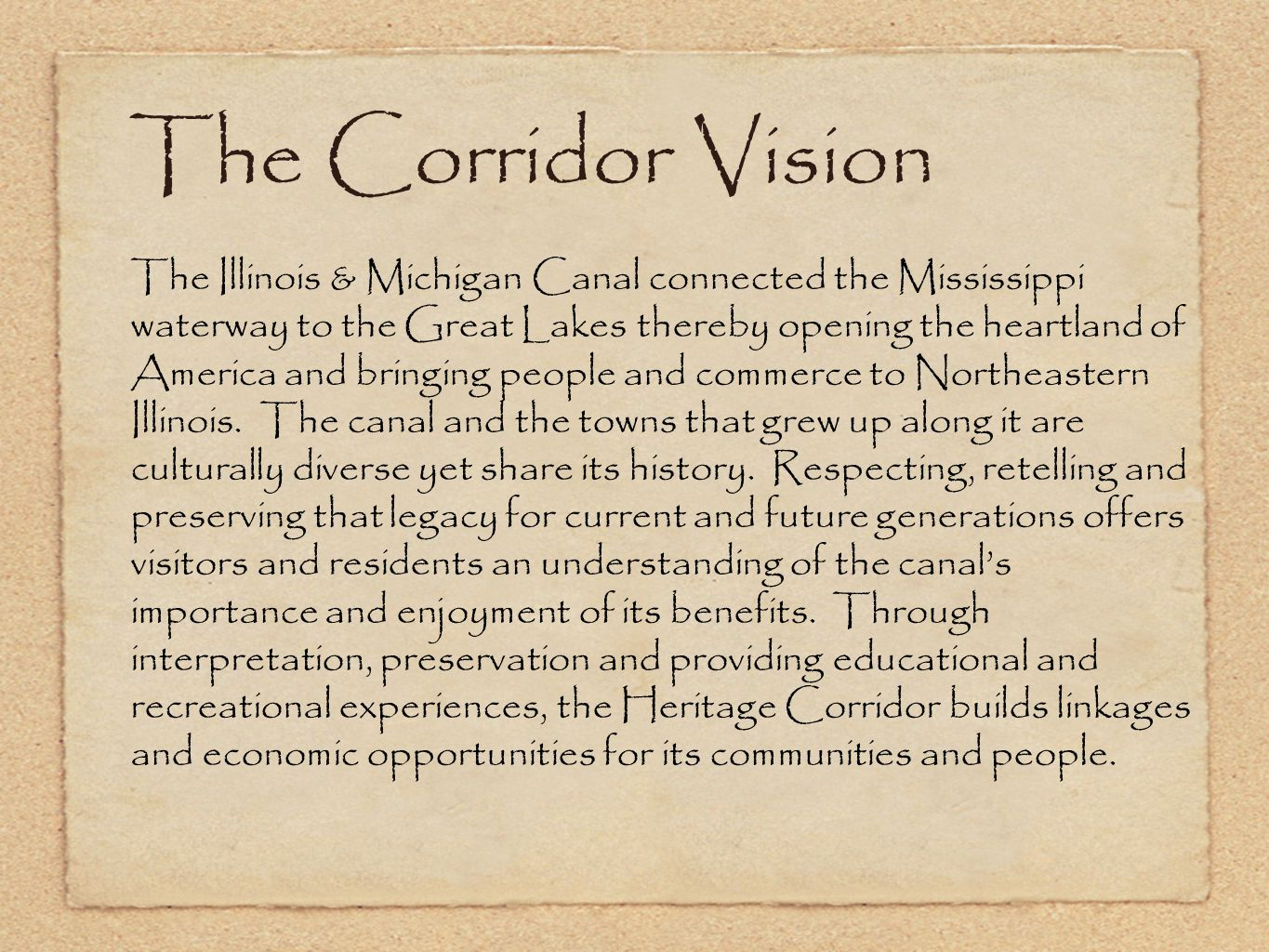 The Corridor Vision The Illinois & Michigan Canal connected the Mississippi waterway to the Great Lakes thereby opening the heartland of America and bringing people and commerce to Northeastern Illinois.