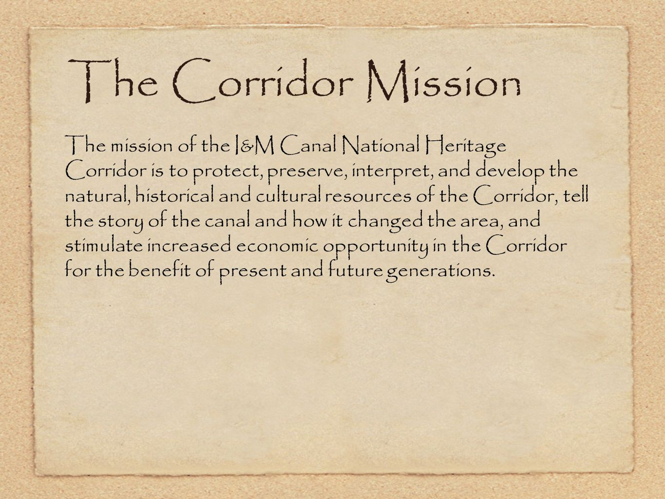The Corridor Mission The mission of the I&M Canal National Heritage Corridor is to protect, preserve, interpret, and develop the natural, historical and cultural resources of the Corridor, tell the story of the canal and how it changed the area, and stimulate increased economic opportunity in the Corridor for the benefit of present and future generations.