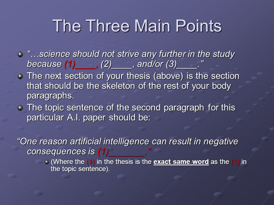 The Three Main Points …science should not strive any further in the study because (1)____, (2)____, and/or (3)____. The next section of your thesis (above) is the section that should be the skeleton of the rest of your body paragraphs.